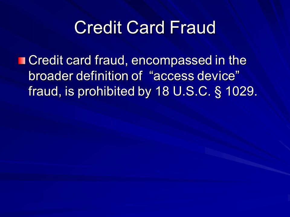 Credit Card Fraud Credit card fraud, encompassed in the broader definition of access device fraud, is prohibited by 18 U.S.C.