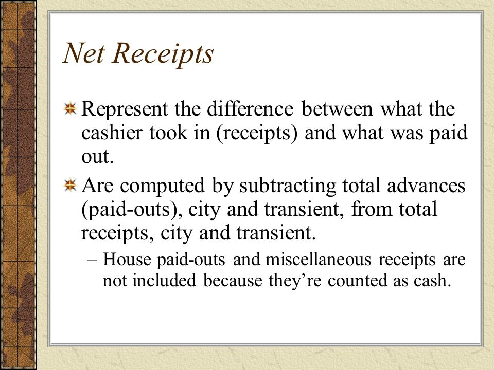 Net Receipts Represent the difference between what the cashier took in (receipts) and what was paid out.