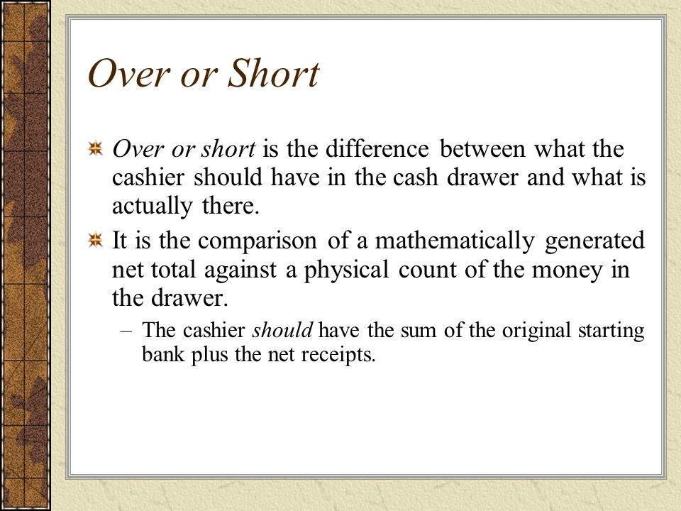 Over or Short Over or short is the difference between what the cashier should have in the cash drawer and what is actually there.