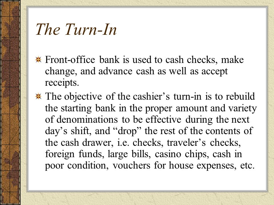 The Turn-In Front-office bank is used to cash checks, make change, and advance cash as well as accept receipts.
