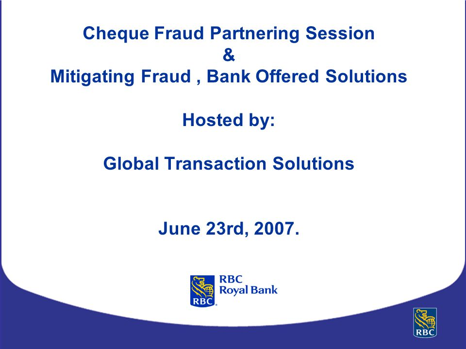 Cheque Fraud Partnering Session & Mitigating Fraud , Bank Offered Solutions Hosted by: Global Transaction Solutions June 23rd, 2007.
