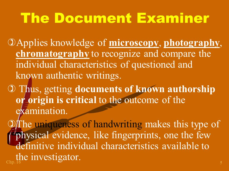 Chapter 15 Questioned Documents. Involves the examination of handwriting, ink, paper, etc. to ascertain source or authenticity.