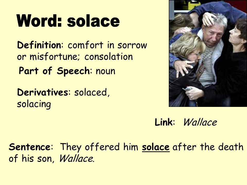 Word: solace Definition: comfort in sorrow or misfortune; consolation