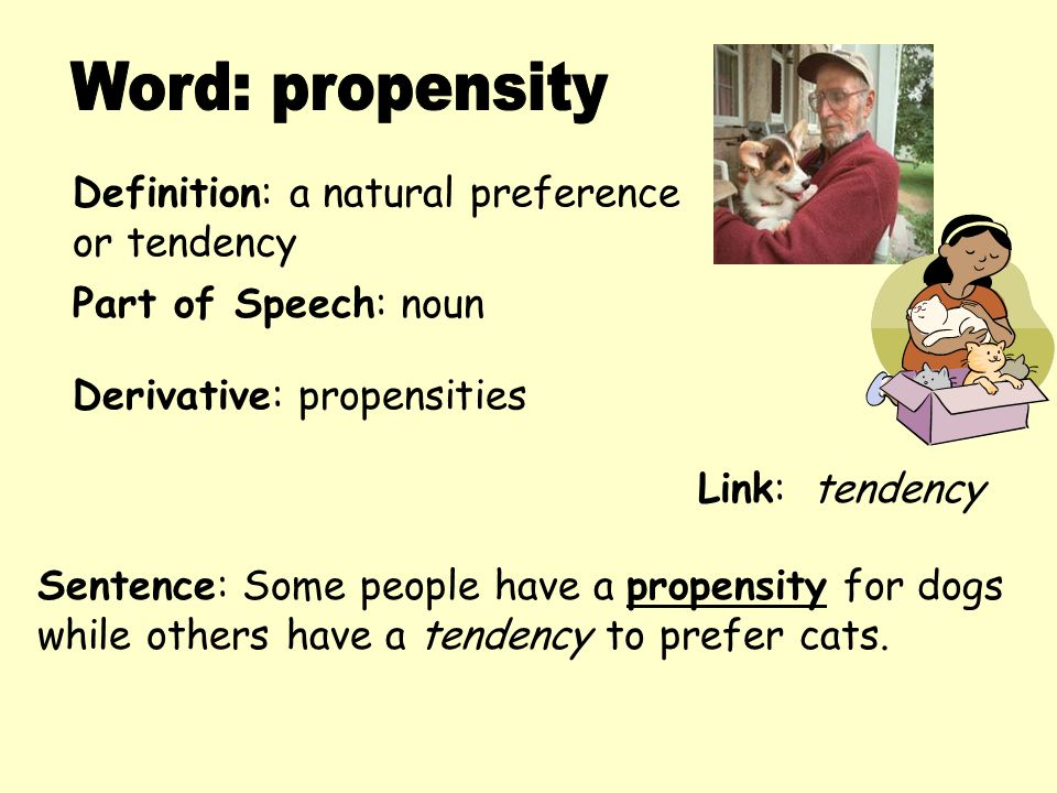 Word: propensity Definition: a natural preference or tendency