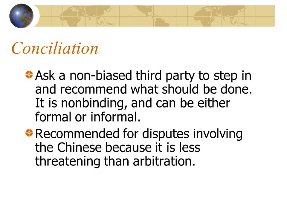 Conciliation Ask a non-biased third party to step in and recommend what should be done. It is nonbinding, and can be either formal or informal.
