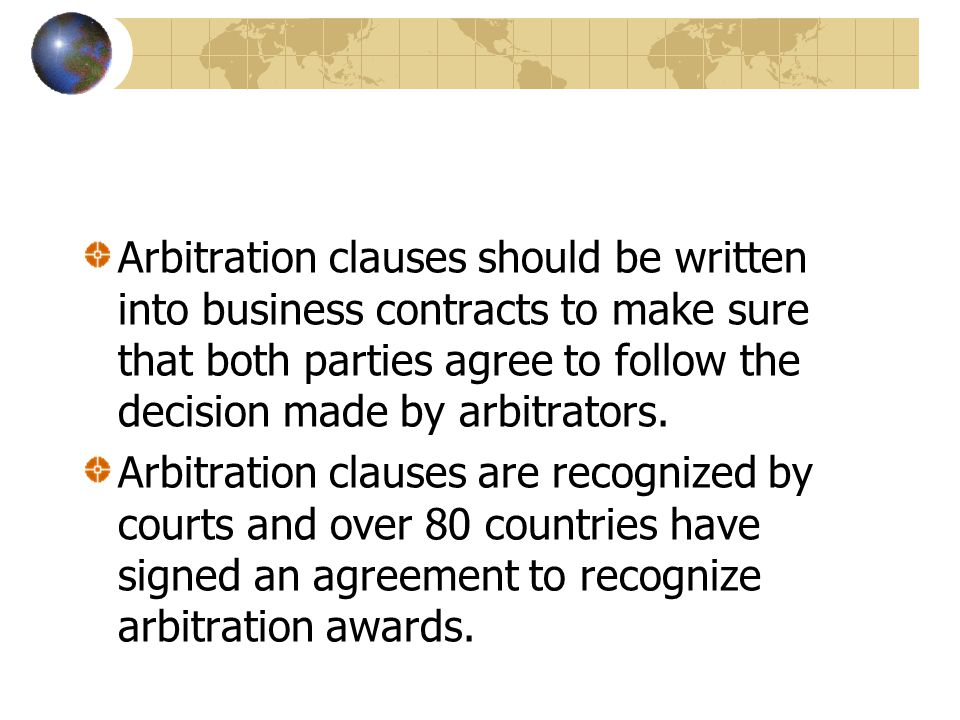 Arbitration clauses should be written into business contracts to make sure that both parties agree to follow the decision made by arbitrators.