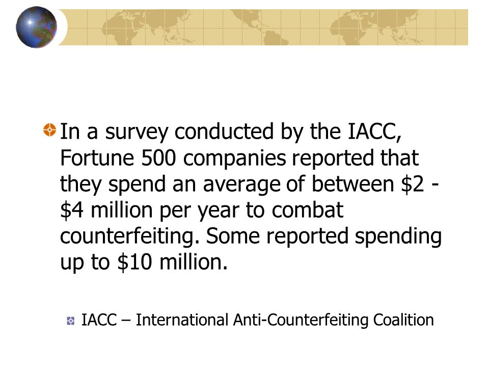 In a survey conducted by the IACC, Fortune 500 companies reported that they spend an average of between $2 - $4 million per year to combat counterfeiting. Some reported spending up to $10 million.