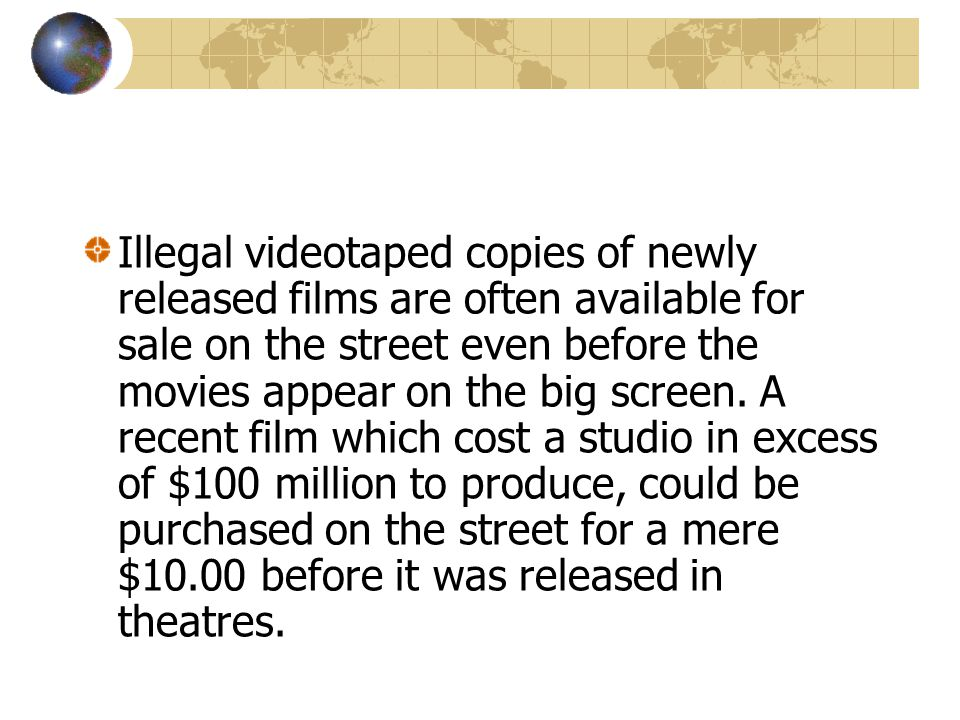 Illegal videotaped copies of newly released films are often available for sale on the street even before the movies appear on the big screen.
