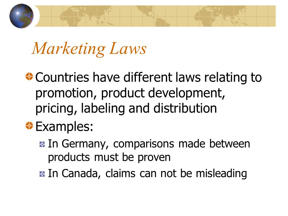 Marketing Laws Countries have different laws relating to promotion, product development, pricing, labeling and distribution.