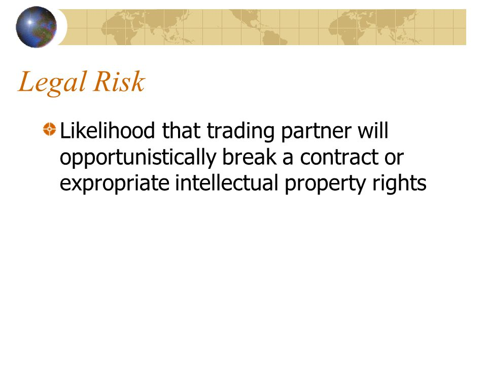 Legal Risk Likelihood that trading partner will opportunistically break a contract or expropriate intellectual property rights.