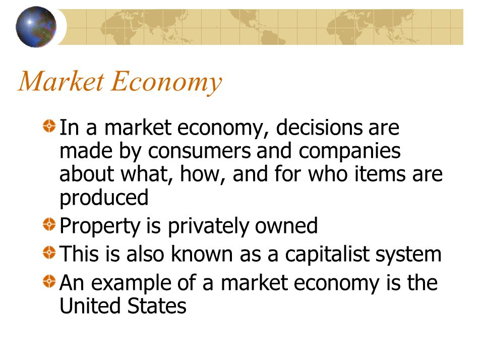 Market Economy In a market economy, decisions are made by consumers and companies about what, how, and for who items are produced.