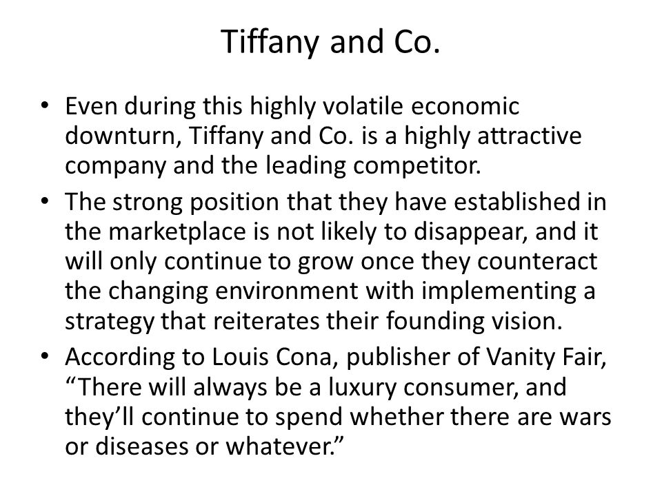 Tiffany and Co. Even during this highly volatile economic downturn, Tiffany and Co. is a highly attractive company and the leading competitor.