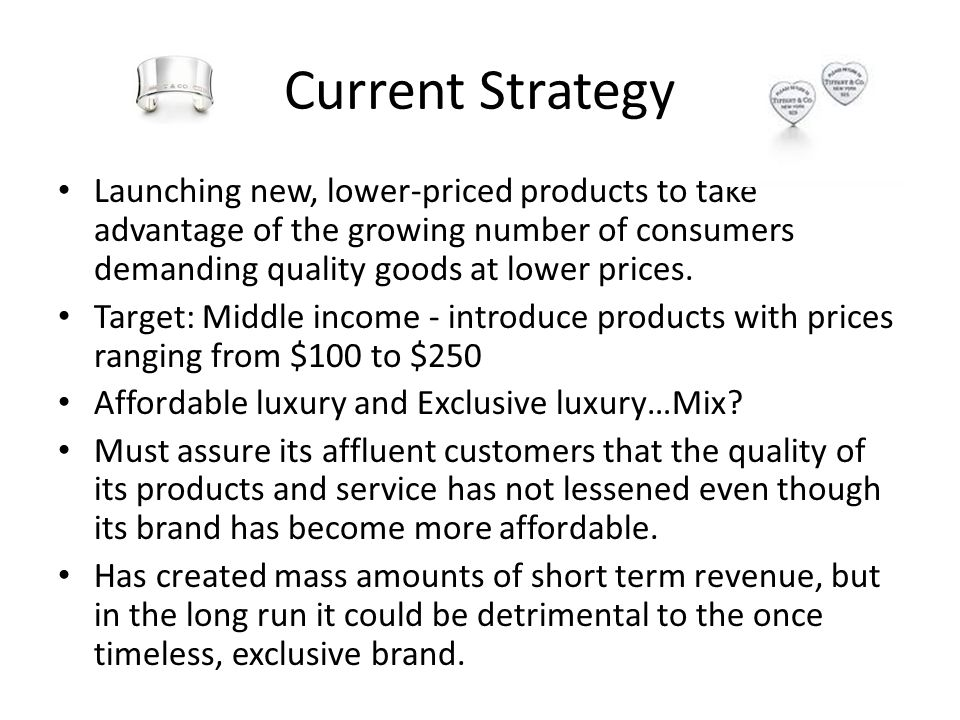 Current Strategy Launching new, lower-priced products to take advantage of the growing number of consumers demanding quality goods at lower prices.