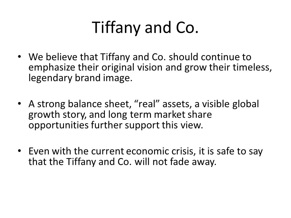 Tiffany and Co. We believe that Tiffany and Co. should continue to emphasize their original vision and grow their timeless, legendary brand image.