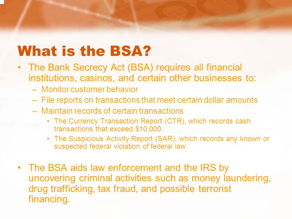 What is the BSA The Bank Secrecy Act (BSA) requires all financial institutions, casinos, and certain other businesses to:
