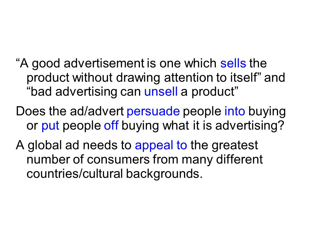 A good advertisement is one which sells the product without drawing attention to itself and bad advertising can unsell a product Does the ad/advert persuade people into buying or put people off buying what it is advertising.