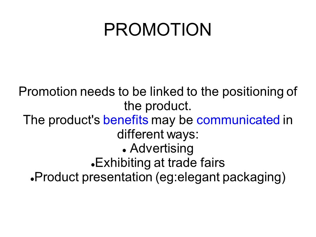 PROMOTION Promotion needs to be linked to the positioning of the product. The product s benefits may be communicated in different ways: