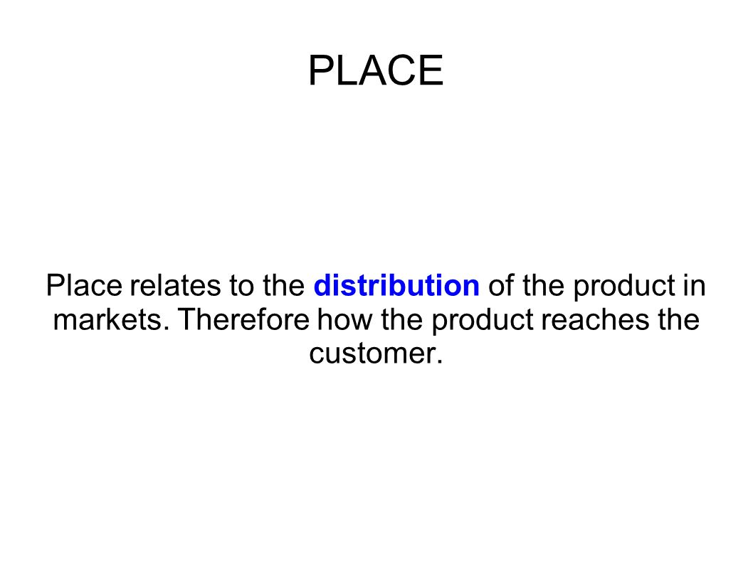 PLACE Place relates to the distribution of the product in markets.