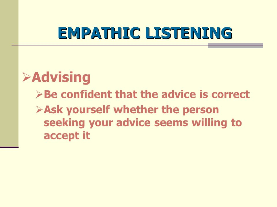 EMPATHIC LISTENING Advising Be confident that the advice is correct