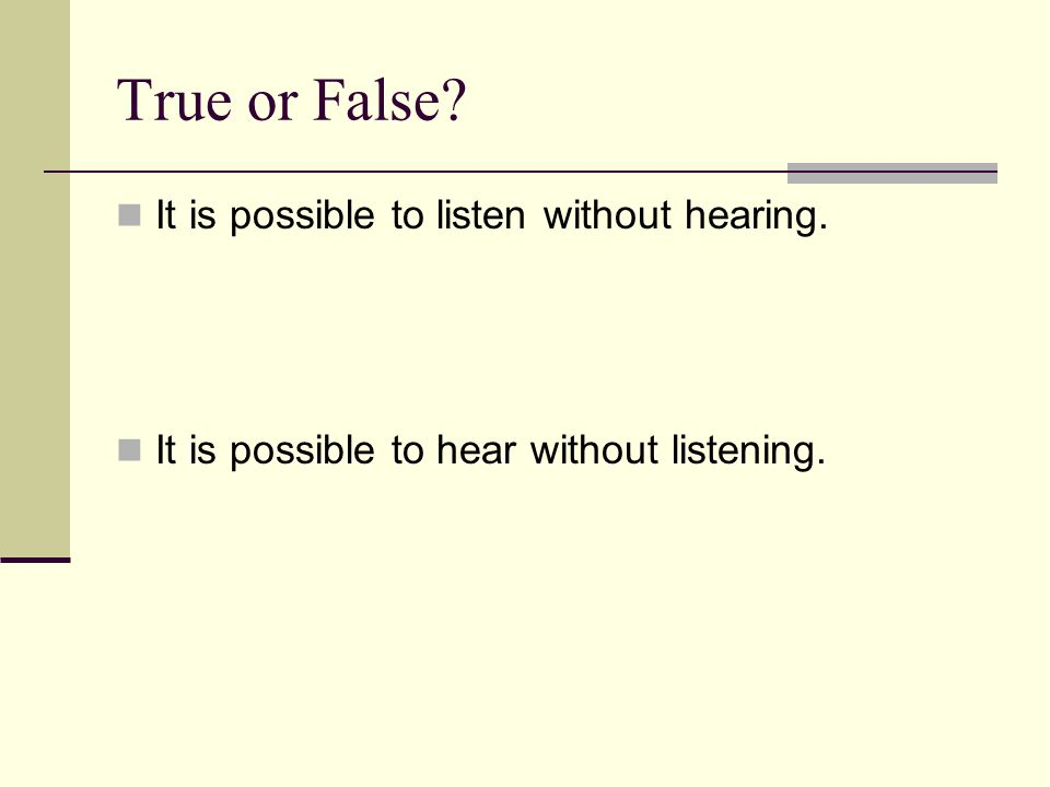 True or False It is possible to listen without hearing.