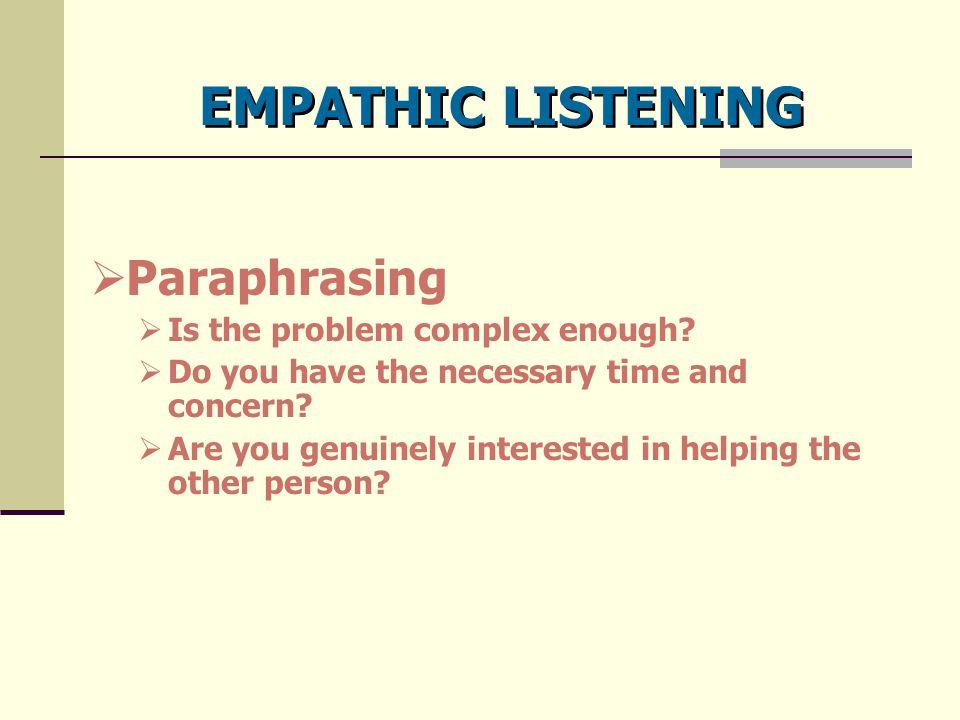 EMPATHIC LISTENING Paraphrasing Is the problem complex enough