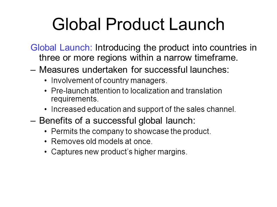 Global Product Launch Global Launch: Introducing the product into countries in three or more regions within a narrow timeframe.
