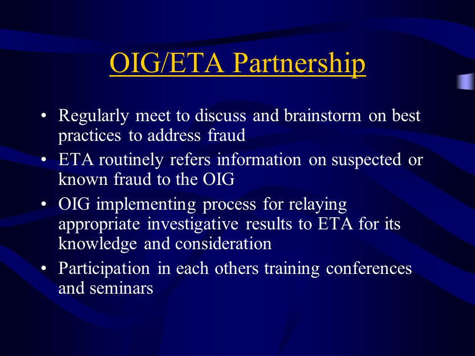 OIG/ETA Partnership Regularly meet to discuss and brainstorm on best practices to address fraud.