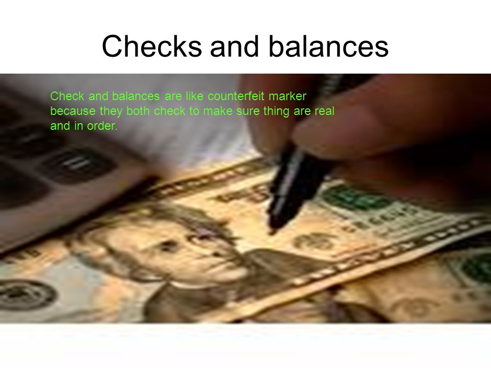 Checks and balances Check and balances are like counterfeit marker because they both check to make sure thing are real and in order.