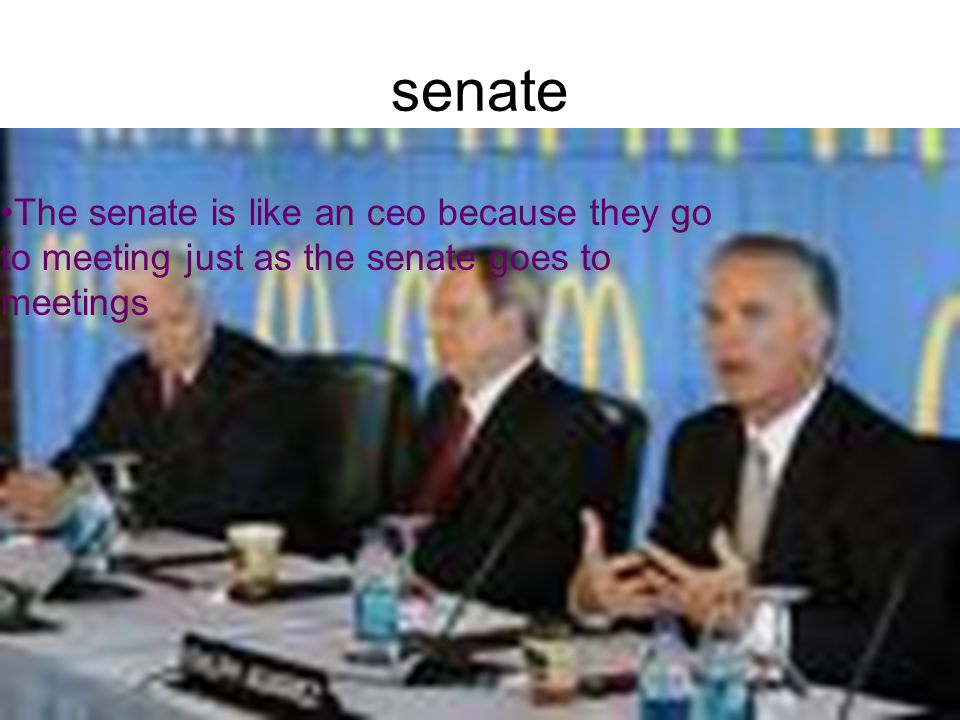 senate The senate is like an ceo because they go to meeting just as the senate goes to meetings.