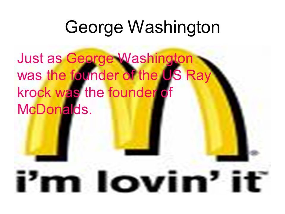 George Washington Just as George Washington was the founder of the US Ray krock was the founder of McDonalds.