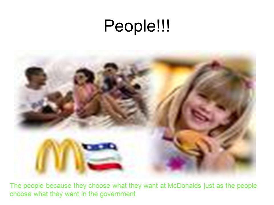 People!!! The people because they choose what they want at McDonalds just as the people choose what they want in the government.