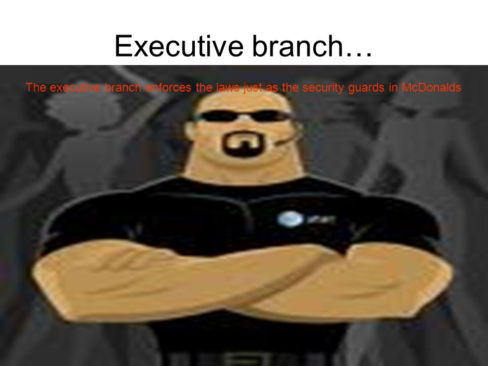 Executive branch… The executive branch enforces the laws just as the security guards in McDonalds.