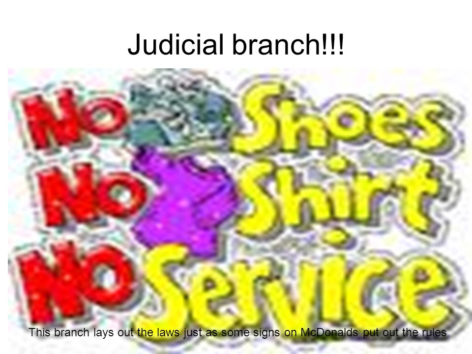 Judicial branch!!! This branch lays out the laws just as some signs on McDonalds put out the rules.