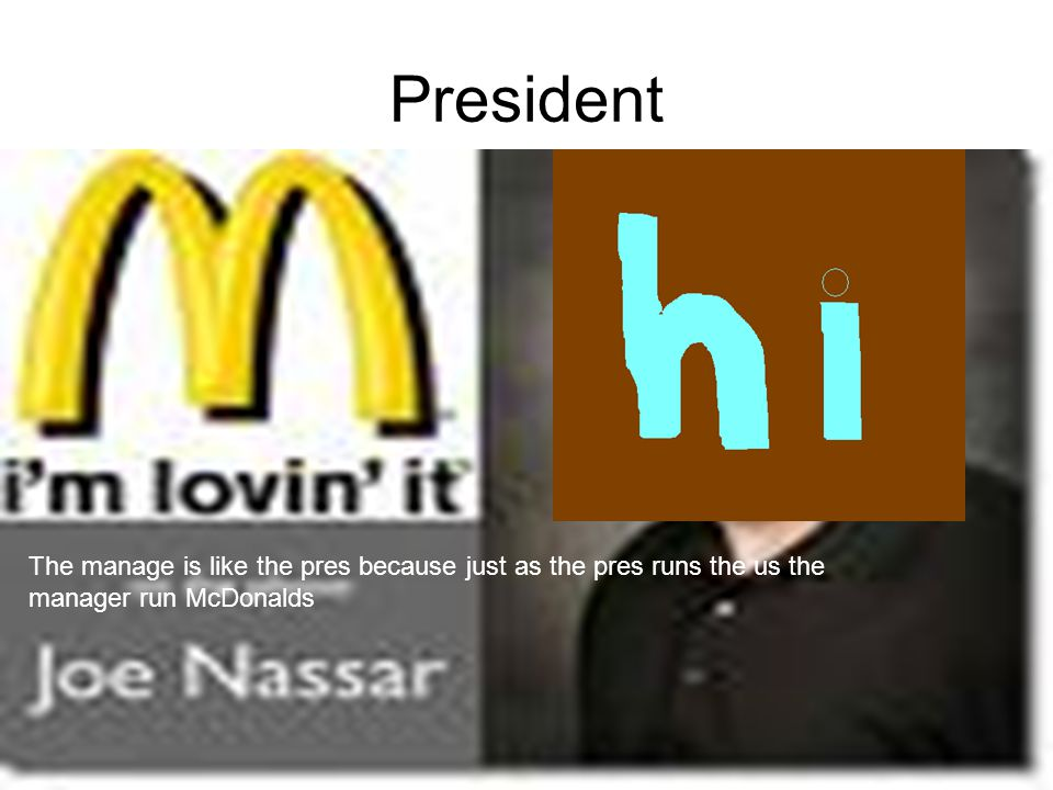 President The manage is like the pres because just as the pres runs the us the manager run McDonalds.