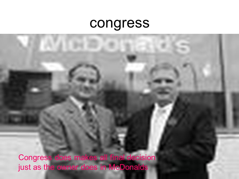 congress Congress does makes all final decision just as the owner does in McDonalds.