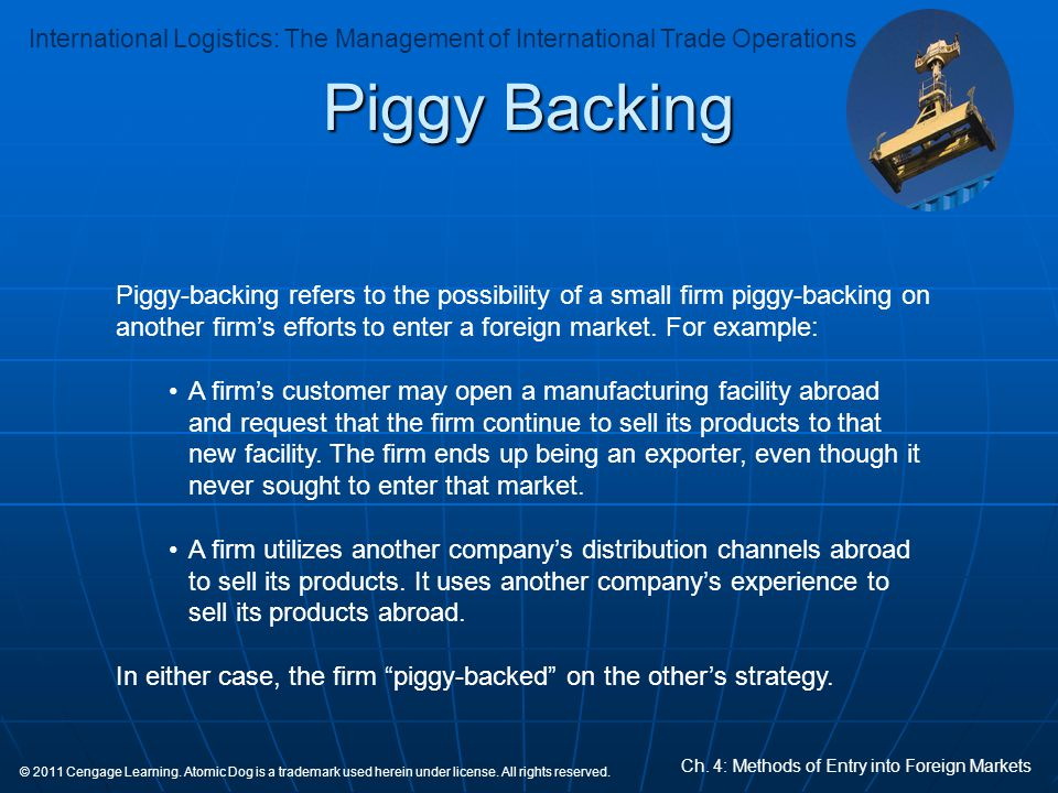 Piggy Backing Piggy-backing refers to the possibility of a small firm piggy-backing on another firm's efforts to enter a foreign market. For example: