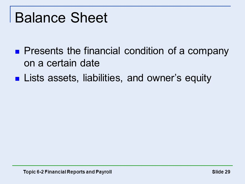 Balance Sheet Presents the financial condition of a company on a certain date. Lists assets, liabilities, and owner's equity.