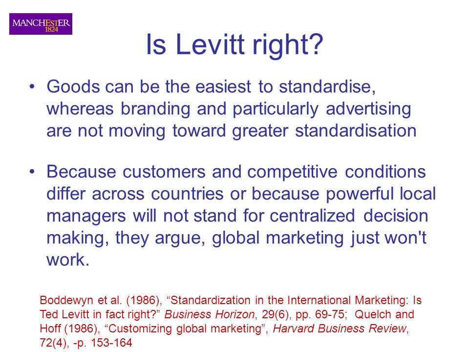 Is Levitt right Goods can be the easiest to standardise, whereas branding and particularly advertising are not moving toward greater standardisation.