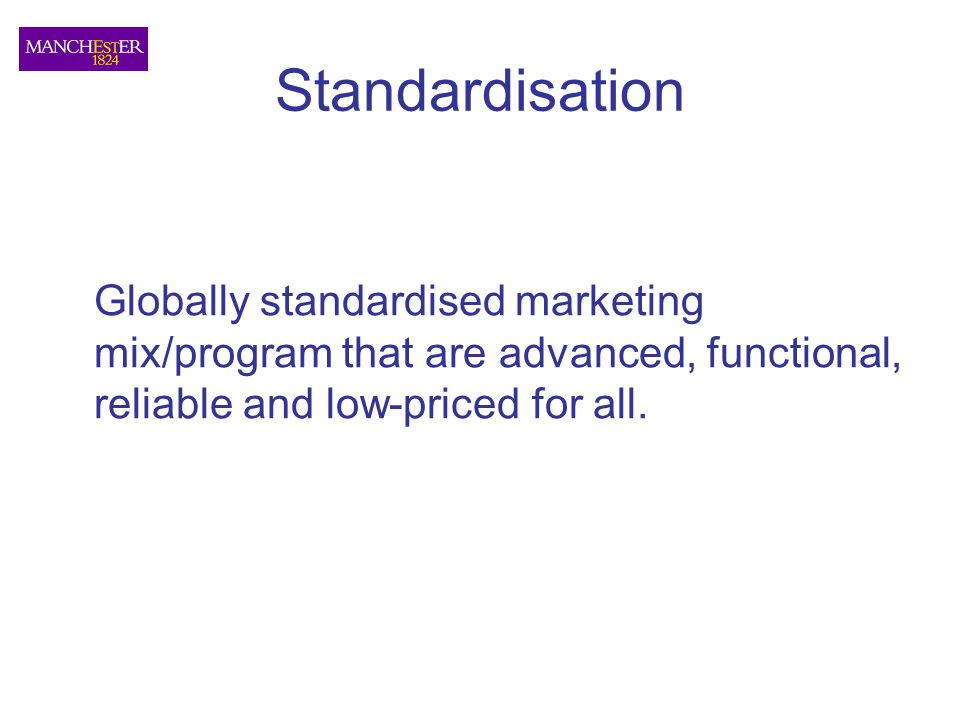 Standardisation Globally standardised marketing mix/program that are advanced, functional, reliable and low-priced for all.