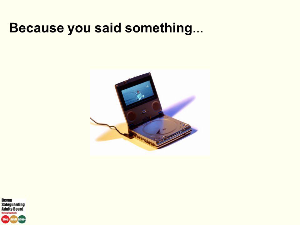 Because you said something...