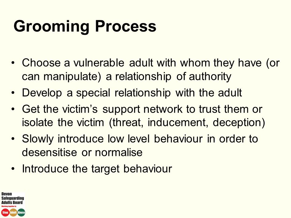 Grooming Process Choose a vulnerable adult with whom they have (or can manipulate) a relationship of authority.