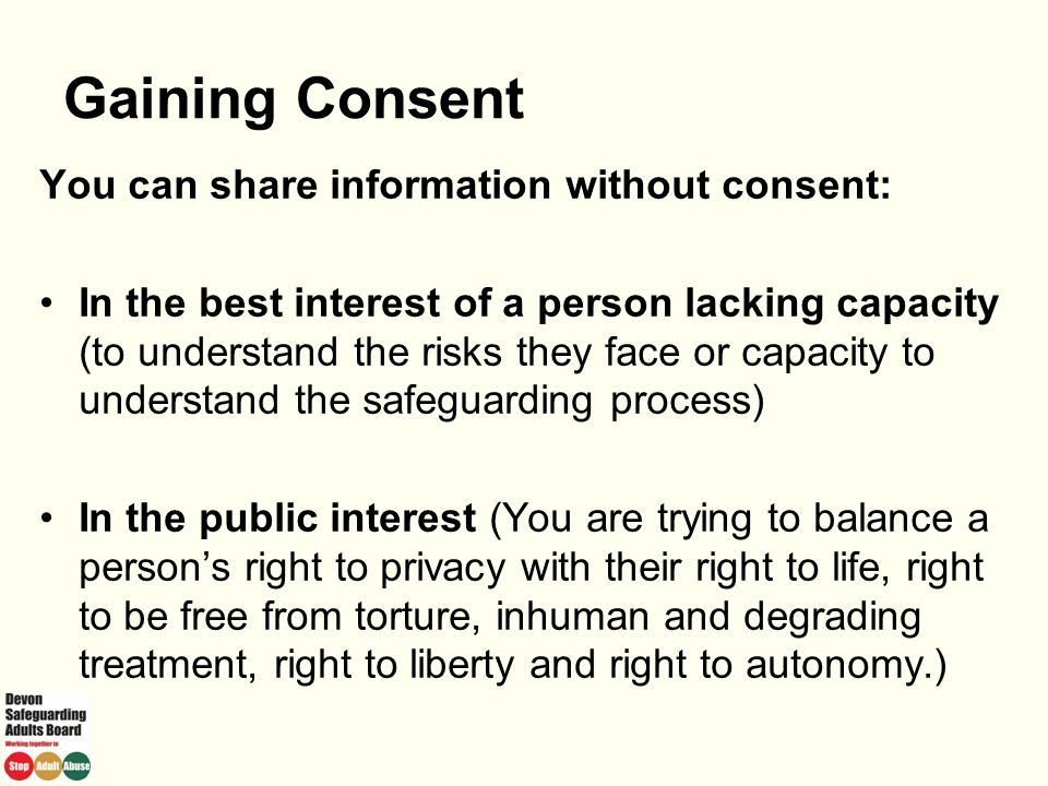 Gaining Consent You can share information without consent: