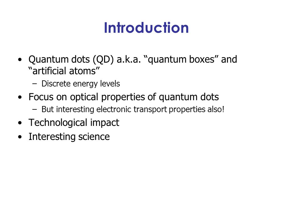 Introduction Quantum dots (QD) a.k.a. quantum boxes and artificial atoms Discrete energy levels.