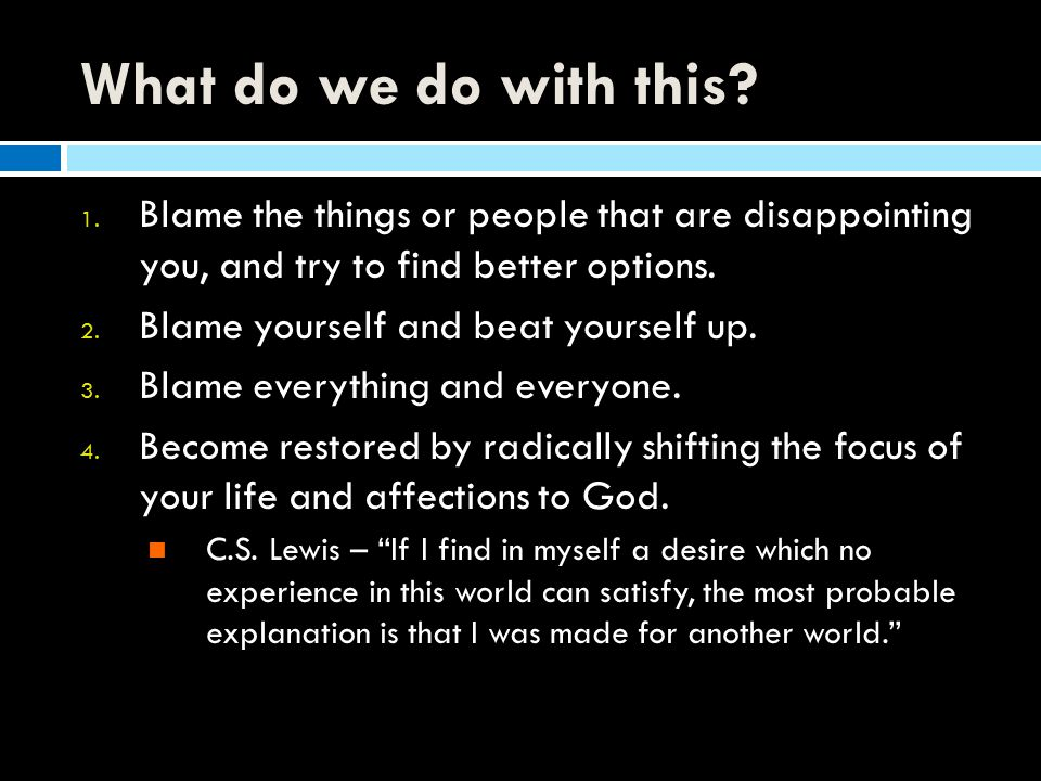 What do we do with this Blame the things or people that are disappointing you, and try to find better options.