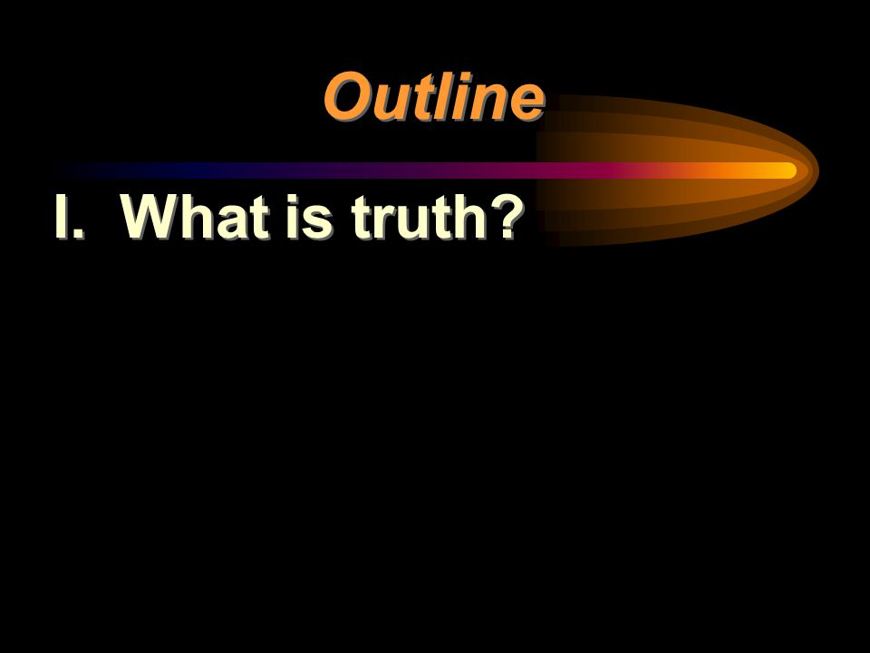 Outline I. What is truth