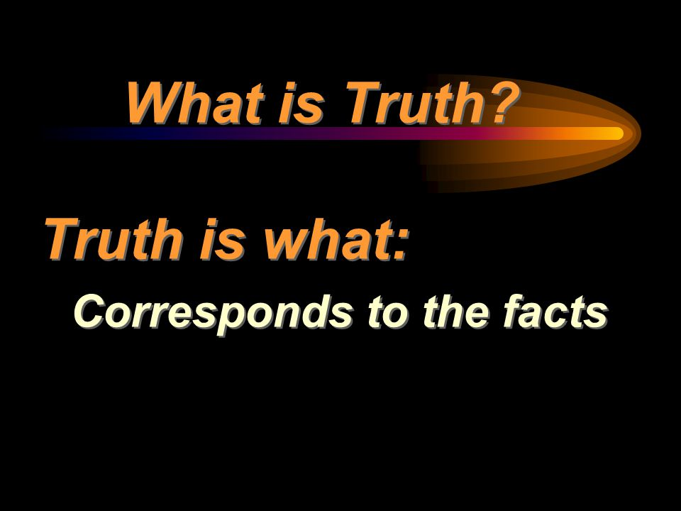 What is Truth Truth is what: Corresponds to the facts