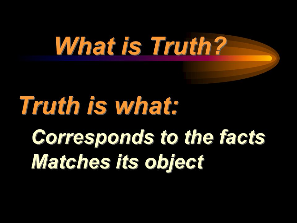 What is Truth Truth is what: Corresponds to the facts Matches its object