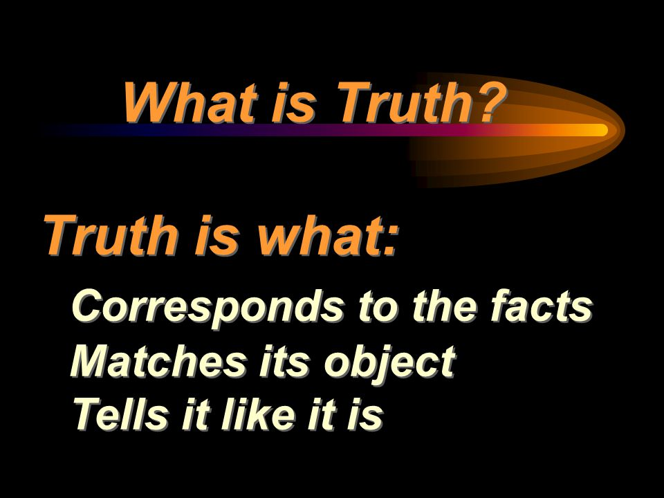 What is Truth Truth is what: Corresponds to the facts Matches its object Tells it like it is