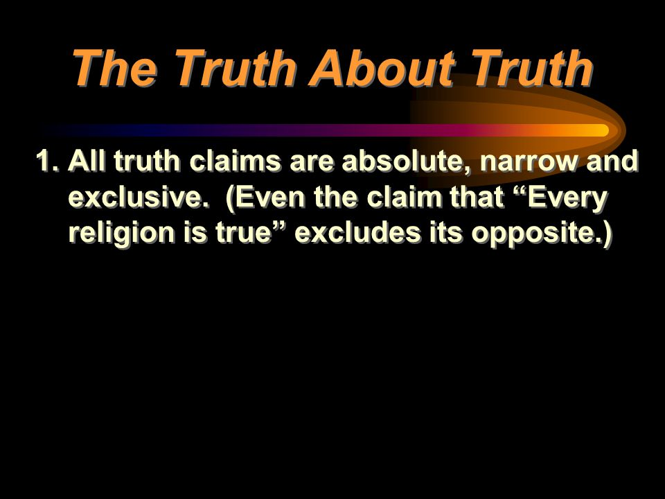 The Truth About Truth All truth claims are absolute, narrow and exclusive.