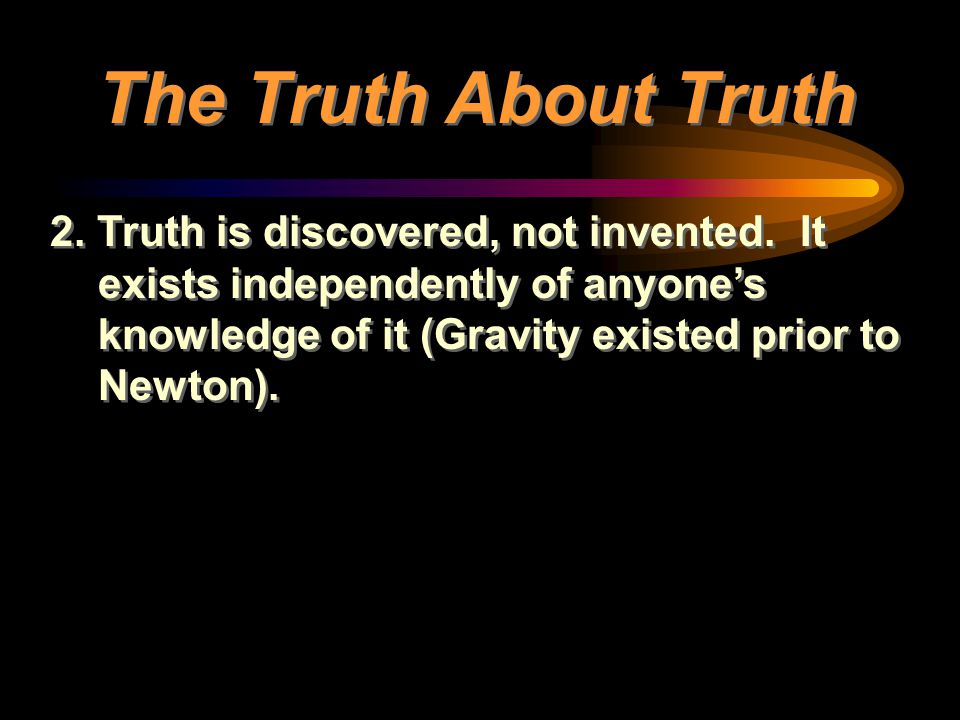 The Truth About Truth 2. Truth is discovered, not invented.
